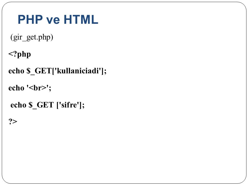 PHP ve HTML (gir_get.php) < php echo $_GET[ kullaniciadi ]; echo <br> ; echo $_GET [ sifre ]; >